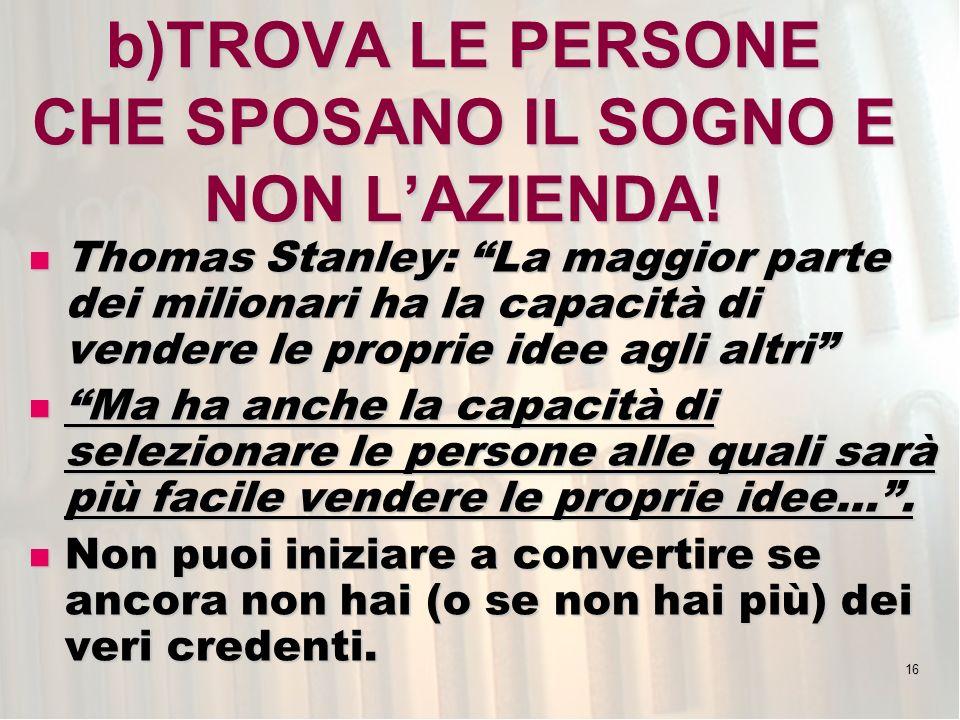 16 b)TROVA LE PERSONE CHE SPOSANO IL SOGNO E NON LAZIENDA! Thomas Stanley: La maggior parte dei milionari ha la capacità di vendere le proprie idee ag
