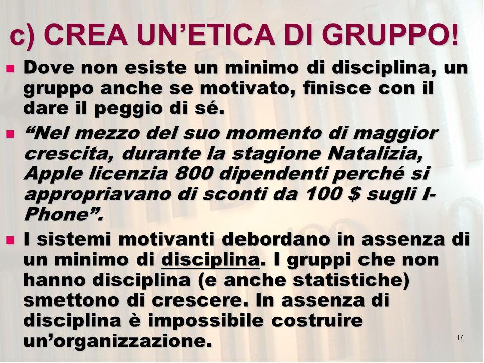 17 c) CREA UNETICA DI GRUPPO! Dove non esiste un minimo di disciplina, un gruppo anche se motivato, finisce con il dare il peggio di sé. Dove non esis