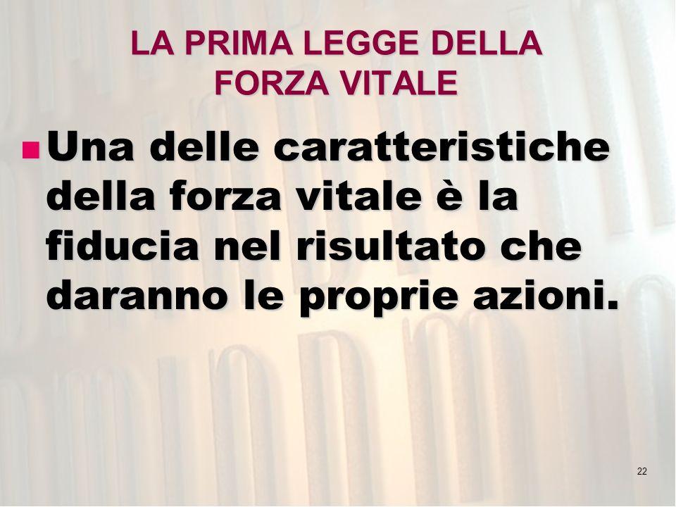 22 LA PRIMA LEGGE DELLA FORZA VITALE Una delle caratteristiche della forza vitale è la fiducia nel risultato che daranno le proprie azioni. Una delle