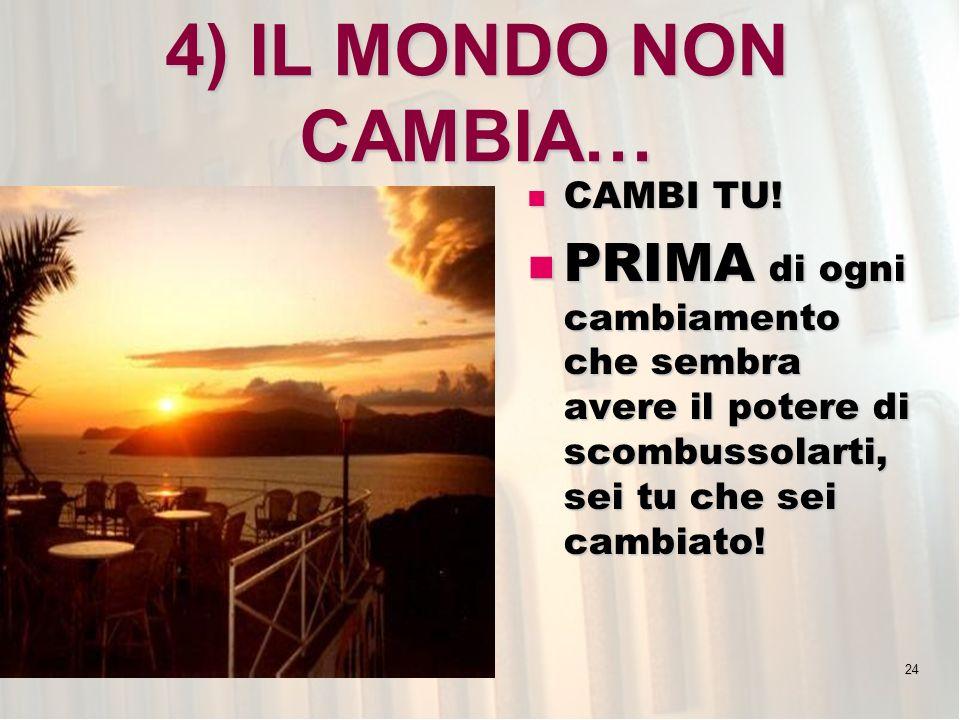 24 4) IL MONDO NON CAMBIA… CAMBI TU! CAMBI TU! PRIMA di ogni cambiamento che sembra avere il potere di scombussolarti, sei tu che sei cambiato! PRIMA