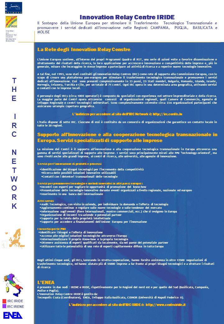 Innovation Relay Centre IRIDE Il Sostegno della Unione Europea per stimolare il Trasferimento Tecnologico Transnazionale e promuovere i servizi dedicati all innovazione nelle Regioni: CAMPANIA, PUGLIA, BASILICATA e MOLISE La Rete degli Innovation Relay Censtre L Unione Europea sostiene, all interno dei propri Programmi Quadro di RST, una serie di azioni volte a favorire disseminazione e sfruttamento dei risultati della ricerca, la loro applicazione per accrescere innovazione e competitività delle imprese e, più in generale, misure che incoraggino le stesse imprese a partecipare ad attività di ricerca e a reperire nuove tecnologie innovative.