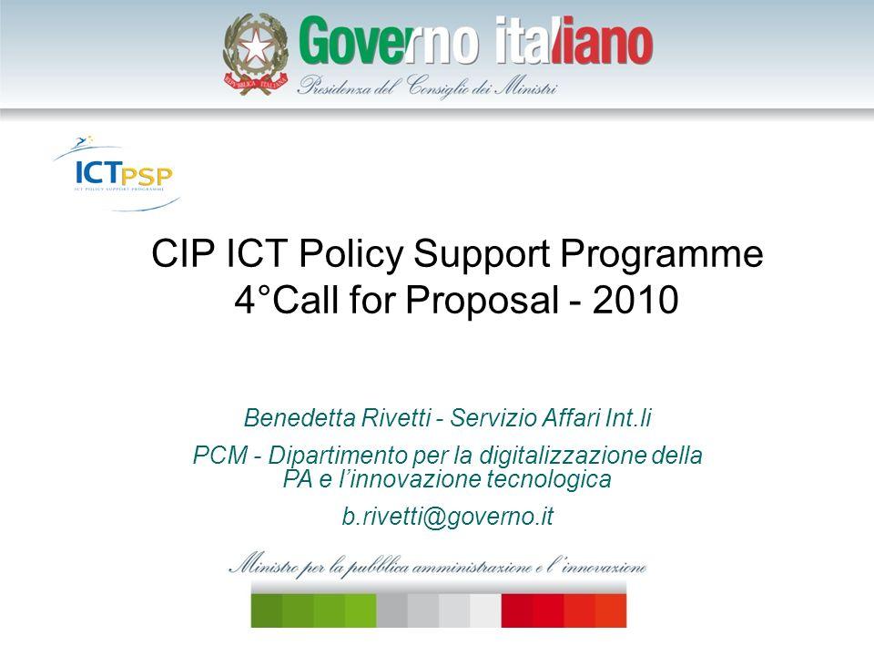 CIP ICT Policy Support Programme 4°Call for Proposal - 2010 Benedetta Rivetti - Servizio Affari Int.li PCM - Dipartimento per la digitalizzazione della PA e linnovazione tecnologica b.rivetti@governo.it