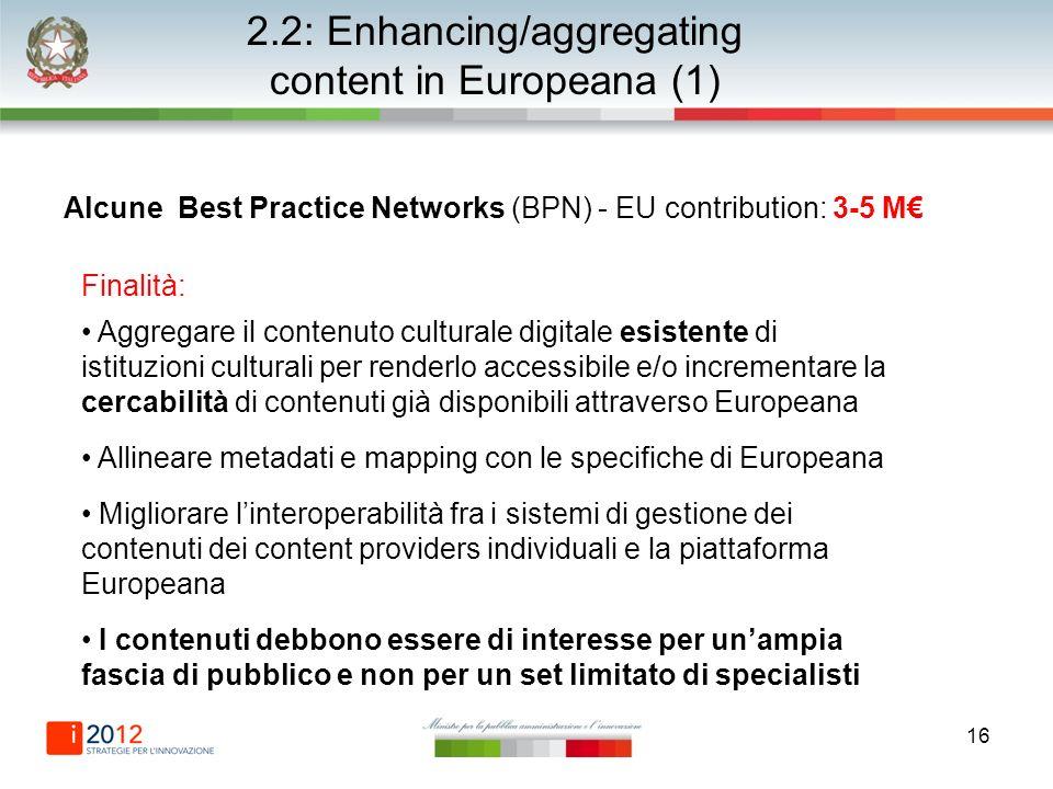 16 2.2: Enhancing/aggregating content in Europeana (1) Alcune Best Practice Networks (BPN) - EU contribution: 3-5 M Finalità: Aggregare il contenuto c