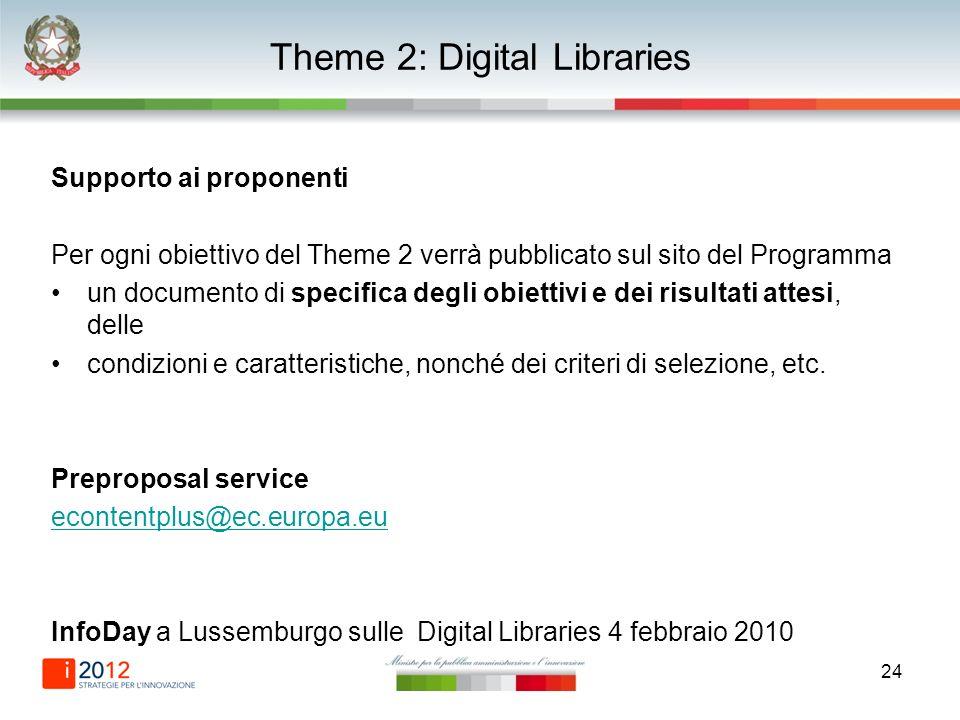 24 Theme 2: Digital Libraries Supporto ai proponenti Per ogni obiettivo del Theme 2 verrà pubblicato sul sito del Programma un documento di specifica degli obiettivi e dei risultati attesi, delle condizioni e caratteristiche, nonché dei criteri di selezione, etc.
