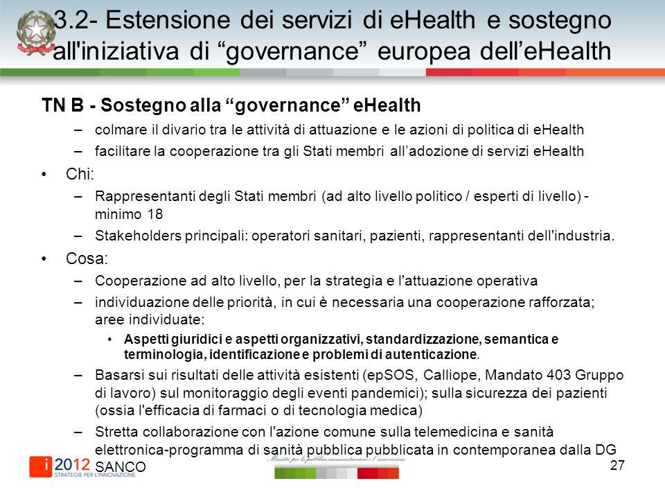27 3.2- Estensione dei servizi di eHealth e sostegno all iniziativa di governance europea delleHealth TN B - Sostegno alla governance eHealth –colmare il divario tra le attività di attuazione e le azioni di politica di eHealth –facilitare la cooperazione tra gli Stati membri alladozione di servizi eHealth Chi: –Rappresentanti degli Stati membri (ad alto livello politico / esperti di livello) - minimo 18 –Stakeholders principali: operatori sanitari, pazienti, rappresentanti dell industria.