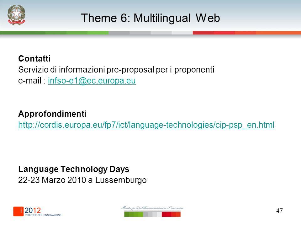 47 Theme 6: Multilingual Web Contatti Servizio di informazioni pre-proposal per i proponenti e-mail : infso-e1@ec.europa.euinfso-e1@ec.europa.eu Approfondimenti http://cordis.europa.eu/fp7/ict/language-technologies/cip-psp_en.html Language Technology Days 22-23 Marzo 2010 a Lussemburgo