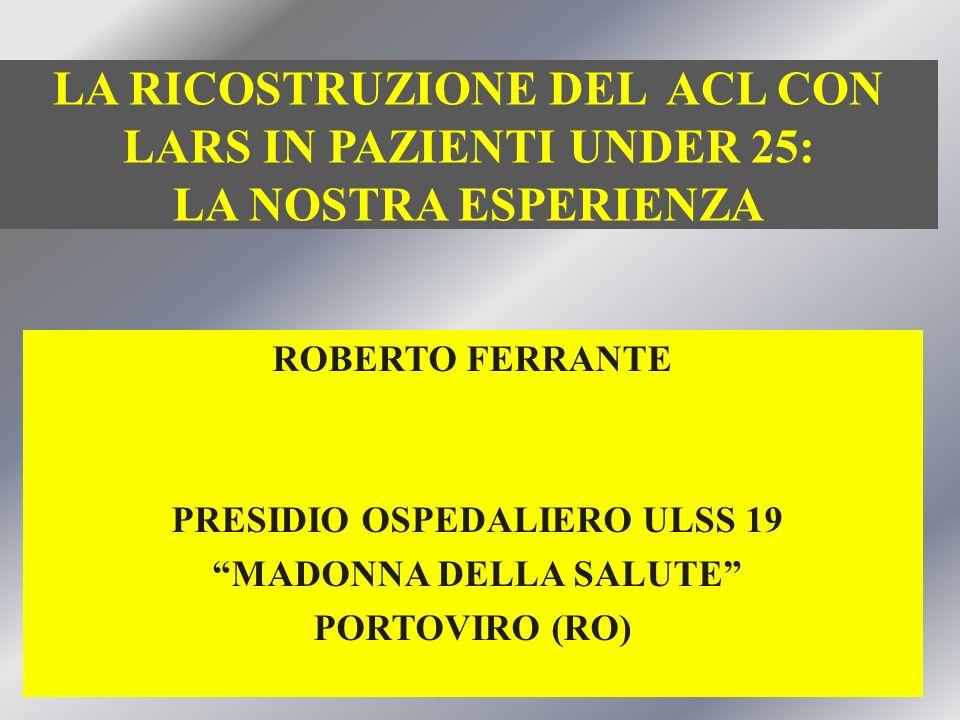 LA RICOSTRUZIONE DEL ACL CON LARS IN PAZIENTI UNDER 25: LA NOSTRA ESPERIENZA ROBERTO FERRANTE PRESIDIO OSPEDALIERO ULSS 19 MADONNA DELLA SALUTE PORTOVIRO (RO)