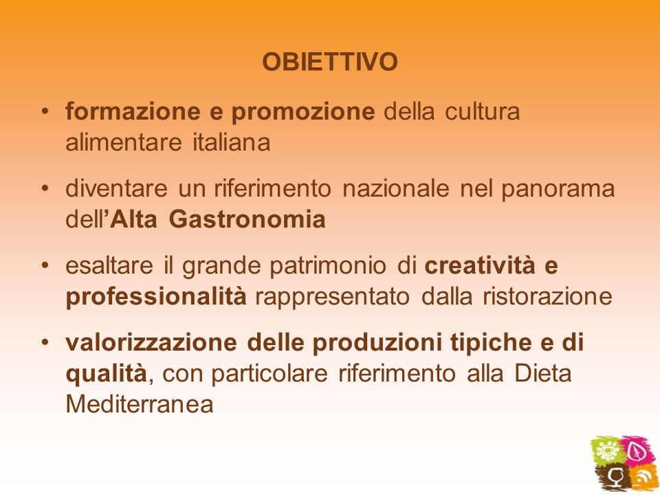 OBIETTIVO formazione e promozione della cultura alimentare italiana diventare un riferimento nazionale nel panorama dellAlta Gastronomia esaltare il g