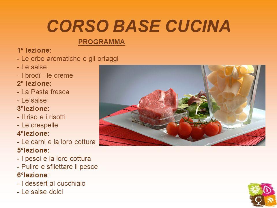 CORSO BASE CUCINA PROGRAMMA 1° lezione: - Le erbe aromatiche e gli ortaggi - Le salse - I brodi - le creme 2° lezione: - La Pasta fresca - Le salse 3°