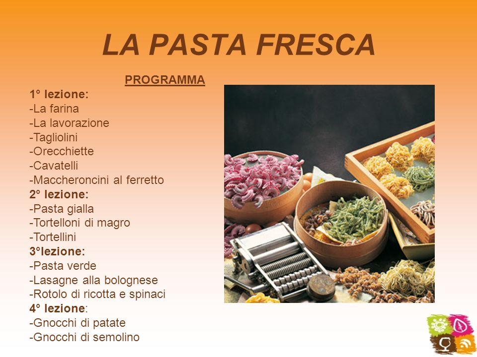 LA PASTA FRESCA PROGRAMMA 1° lezione: -La farina -La lavorazione -Tagliolini -Orecchiette -Cavatelli -Maccheroncini al ferretto 2° lezione: -Pasta gia
