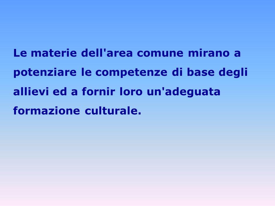 Le materie dell area comune mirano a potenziare le competenze di base degli allievi ed a fornir loro un adeguata formazione culturale.