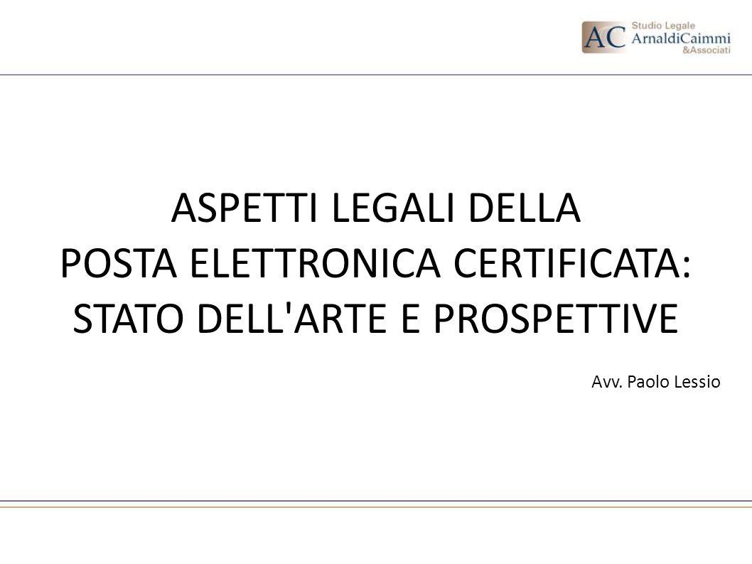 ASPETTI LEGALI DELLA POSTA ELETTRONICA CERTIFICATA: STATO DELL'ARTE E PROSPETTIVE Avv. Paolo Lessio