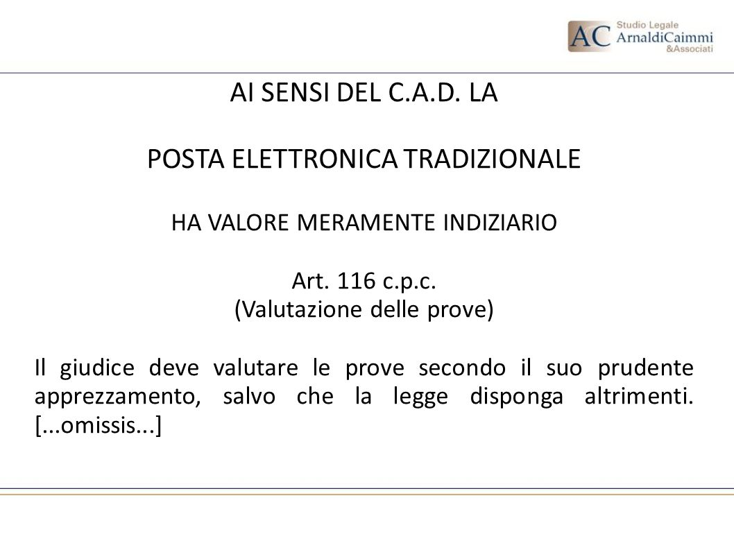 AI SENSI DEL C.A.D. LA POSTA ELETTRONICA TRADIZIONALE HA VALORE MERAMENTE INDIZIARIO Art. 116 c.p.c. (Valutazione delle prove) Il giudice deve valutar