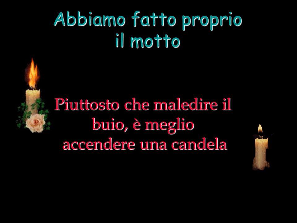 Piuttosto che maledire il buio, è meglio accendere una candela Abbiamo fatto proprio il motto