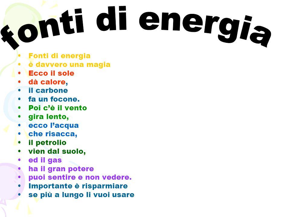 Fonti di energia è davvero una magia Ecco il sole dà calore, il carbone fa un focone. Poi cè il vento gira lento, ecco lacqua che risacca, il petrolio