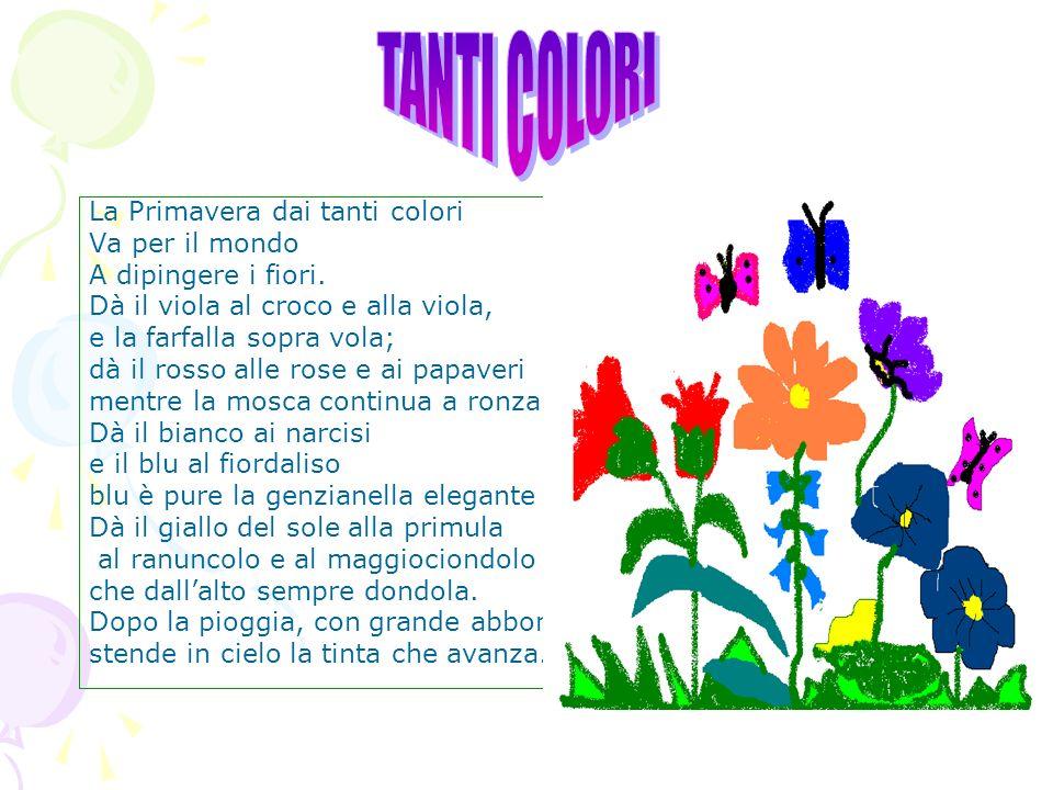 La Primavera dai tanti colori Va per il mondo A dipingere i fiori. Dà il viola al croco e alla viola, e la farfalla sopra vola; dà il rosso alle rose