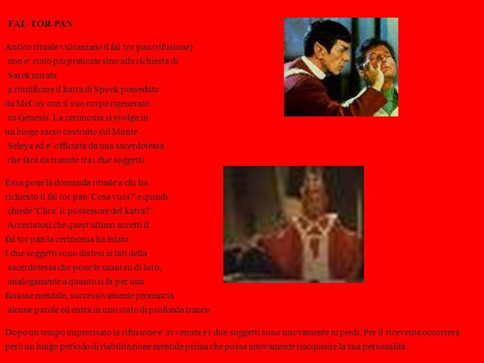 FAL-TOR-PAN Antico rituale vulcaniano il fal tor pan (rifusione) non e stato più praticato sino alla richiesta di Sarek mirata a riunificare il katra di Spock posseduto da McCoy con il suo corpo rigenerato su Genesis.