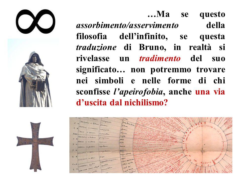 …Ma se questo assorbimento/asservimento della filosofia dellinfinito, se questa traduzione di Bruno, in realtà si rivelasse un tradimento del suo significato… non potremmo trovare nei simboli e nelle forme di chi sconfisse lapeirofobia, anche una via duscita dal nichilismo?