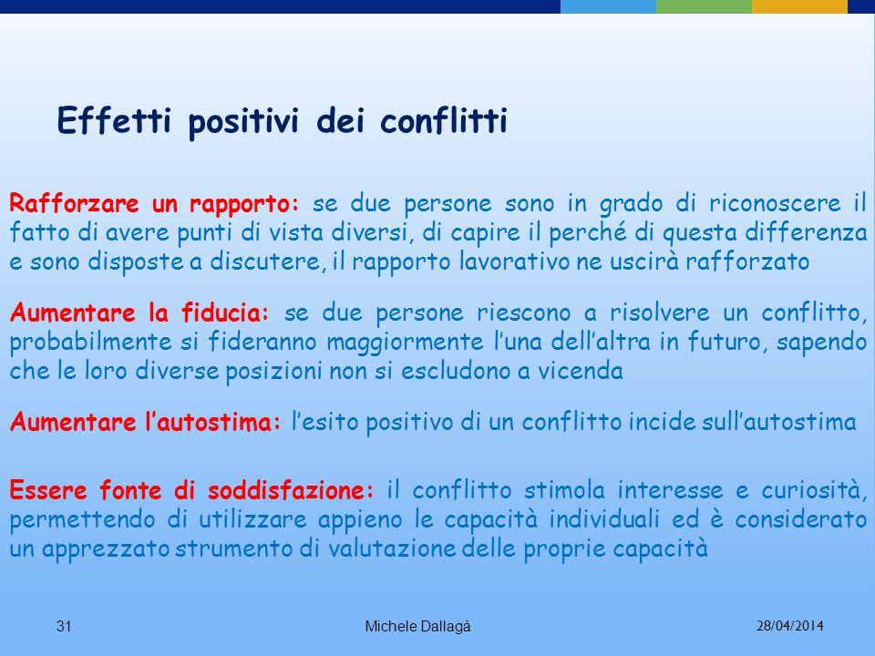 Michele Dallagà30 Benefici dei conflitti nei gruppi di lavoro Problem - solving: il conflitto può produrre migliori soluzioni poiché il gruppo va ad a