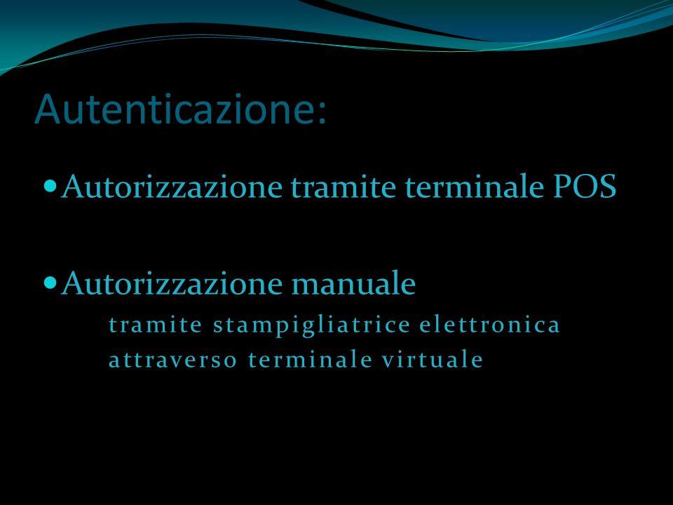 Autenticazione: Autorizzazione tramite terminale POS Autorizzazione manuale tramite stampigliatrice elettronica attraverso terminale virtuale
