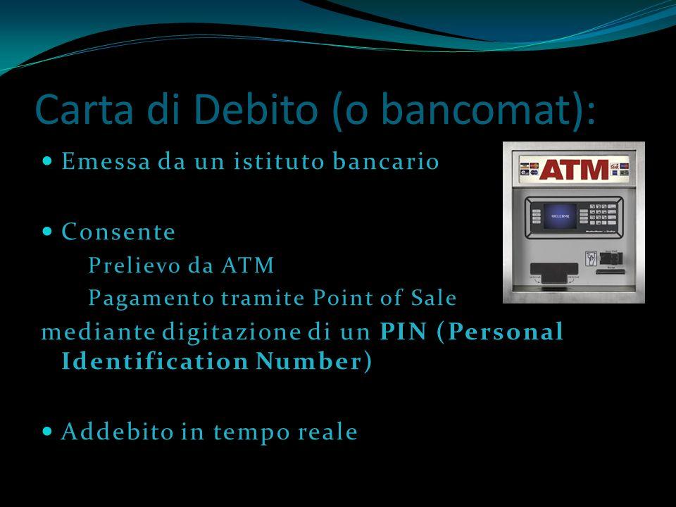 Carta di Debito (o bancomat): Emessa da un istituto bancario Consente Prelievo da ATM Pagamento tramite Point of Sale mediante digitazione di un PIN (