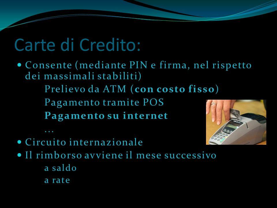Carte di Credito: Consente (mediante PIN e firma, nel rispetto dei massimali stabiliti) Prelievo da ATM (con costo fisso) Pagamento tramite POS Pagame