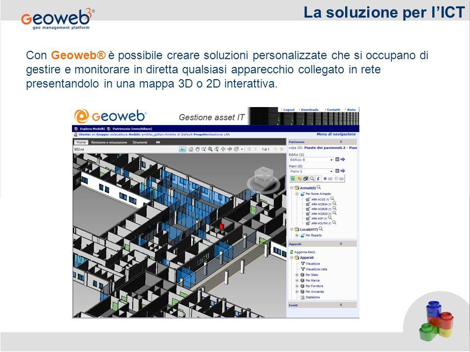 La soluzione per lICT Con Geoweb® è possibile creare soluzioni personalizzate che si occupano di gestire e monitorare in diretta qualsiasi apparecchio