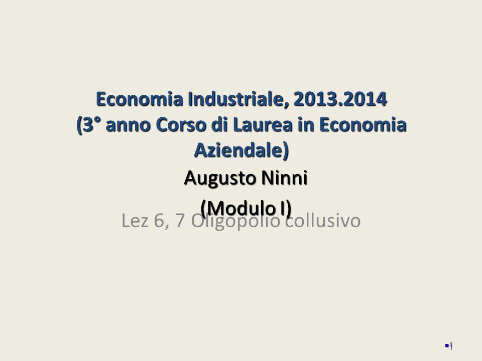 Lez 6, 7 Oligopolio collusivo 1 Economia Industriale, 2013.2014 (3° anno Corso di Laurea in Economia Aziendale) Augusto Ninni (Modulo I) 1
