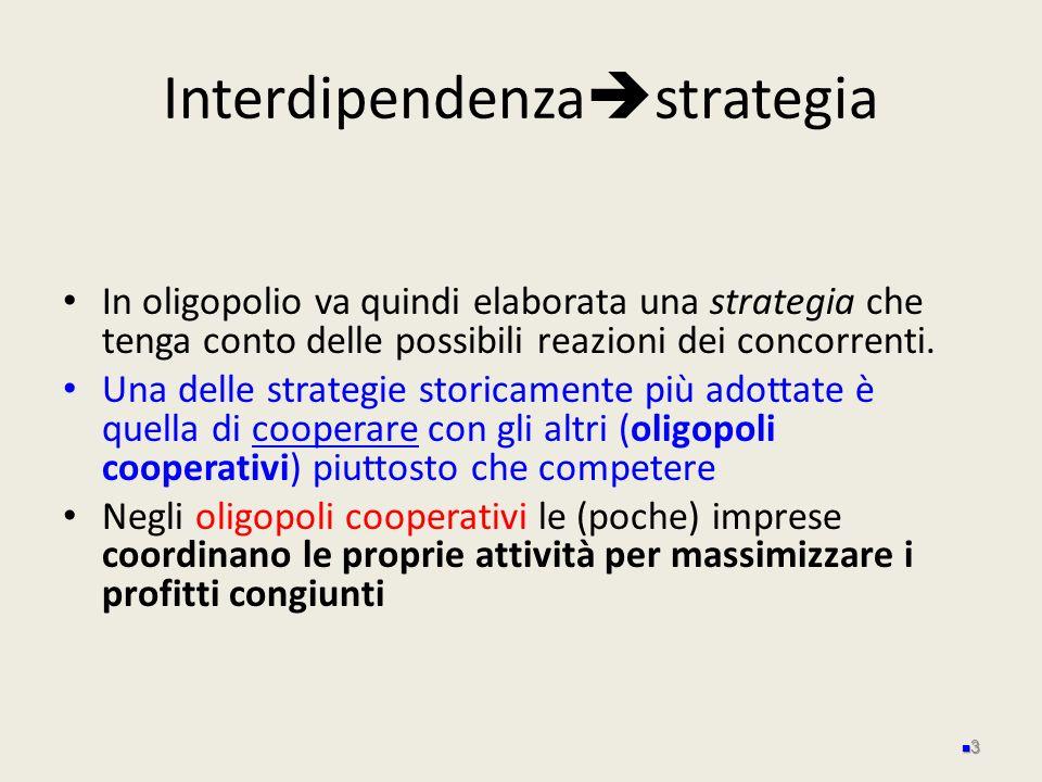 Interdipendenza strategia In oligopolio va quindi elaborata una strategia che tenga conto delle possibili reazioni dei concorrenti. Una delle strategi