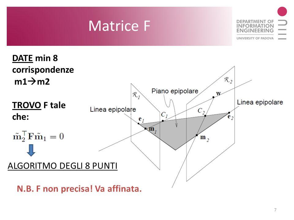 7 Matrice F DATE min 8 corrispondenze m1 m2 TROVO F tale che: N.B. F non precisa! Va affinata. ALGORITMO DEGLI 8 PUNTI