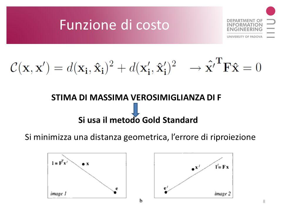 8 Funzione di costo STIMA DI MASSIMA VEROSIMIGLIANZA DI F Si usa il metodo Gold Standard Si minimizza una distanza geometrica, lerrore di riproiezione