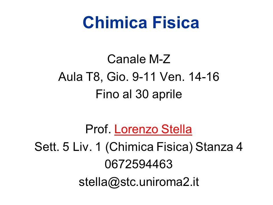 Chimica Fisica Canale M-Z Aula T8, Gio. 9-11 Ven. 14-16 Fino al 30 aprile Prof. Lorenzo Stella Sett. 5 Liv. 1 (Chimica Fisica) Stanza 4 0672594463 ste