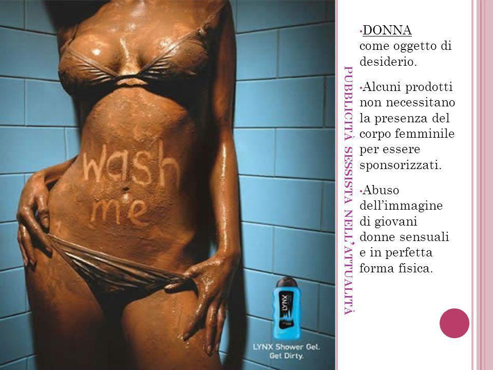 PUBBLICITÀ SESSISTA NELL ATTUALITÀ DONNA come oggetto di desiderio. Alcuni prodotti non necessitano la presenza del corpo femminile per essere sponsor