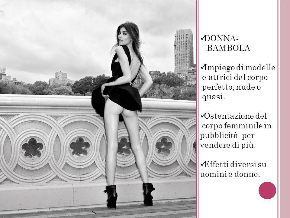 DONNA- BAMBOLA Impiego di modelle e attrici dal corpo perfetto, nude o quasi. Ostentazione del corpo femminile in pubblicità per vendere di più. Effet