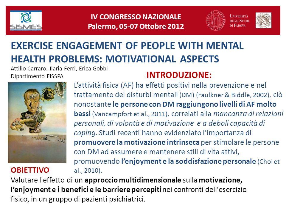 IV CONGRESSO NAZIONALE Palermo, 05-07 Ottobre 2012 EXERCISE ENGAGEMENT OF PEOPLE WITH MENTAL HEALTH PROBLEMS: MOTIVATIONAL ASPECTS Attilio Carraro, Ilaria Ferri, Erica Gobbi Dipartimento FISSPA INTRODUZIONE: Lattività fisica (AF) ha effetti positivi nella prevenzione e nel trattamento dei disturbi mentali (DM) (Faulkner & Biddle, 2002), ciò nonostante le persone con DM raggiungono livelli di AF molto bassi (Vancampfort et al., 2011), correlati alla mancanza di relazioni personali, di volontà e di motivazione e a deboli capacità di coping.