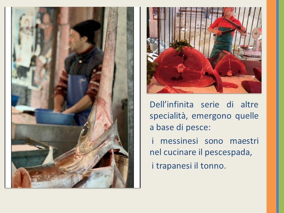 Dellinfinita serie di altre specialità, emergono quelle a base di pesce: i messinesi sono maestri nel cucinare il pescespada, i trapanesi il tonno.