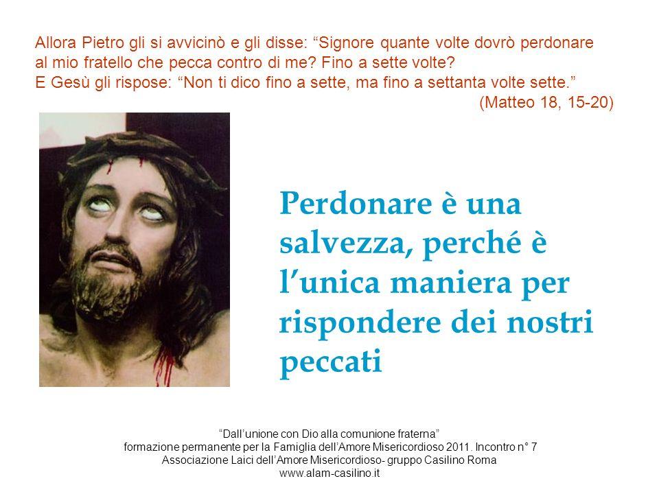 Allora Pietro gli si avvicinò e gli disse: Signore quante volte dovrò perdonare al mio fratello che pecca contro di me? Fino a sette volte? E Gesù gli