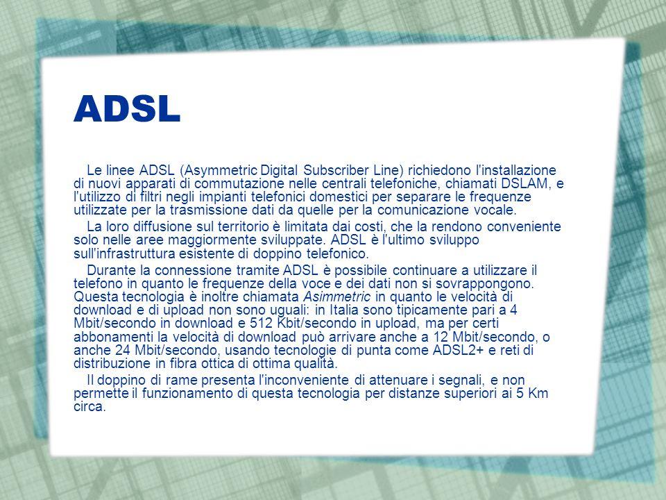 ADSL Le linee ADSL (Asymmetric Digital Subscriber Line) richiedono l'installazione di nuovi apparati di commutazione nelle centrali telefoniche, chiam