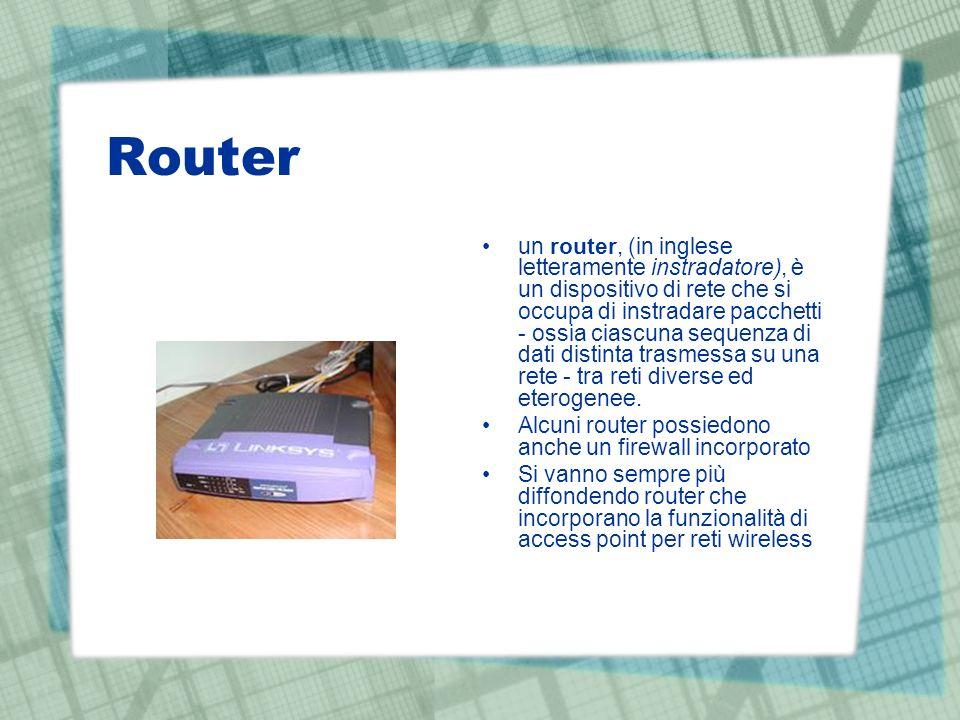 Router un router, (in inglese letteramente instradatore), è un dispositivo di rete che si occupa di instradare pacchetti - ossia ciascuna sequenza di dati distinta trasmessa su una rete - tra reti diverse ed eterogenee.