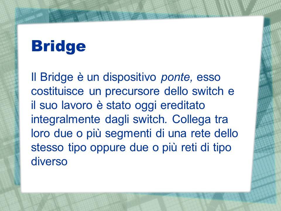 Bridge Il Bridge è un dispositivo ponte, esso costituisce un precursore dello switch e il suo lavoro è stato oggi ereditato integralmente dagli switch.