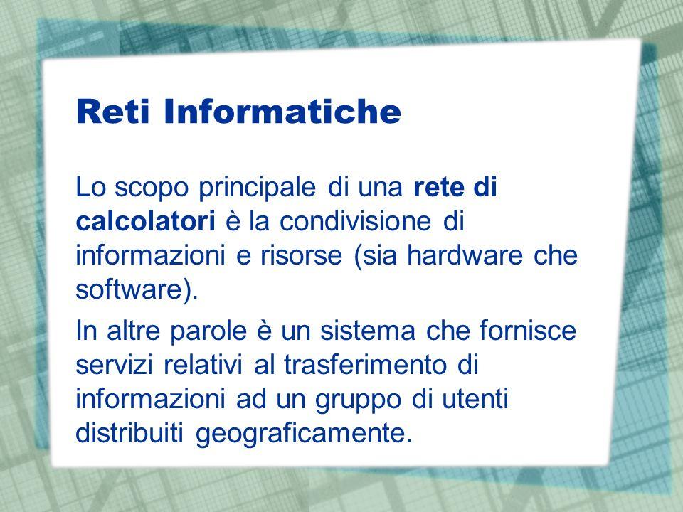Reti Informatiche Lo scopo principale di una rete di calcolatori è la condivisione di informazioni e risorse (sia hardware che software).