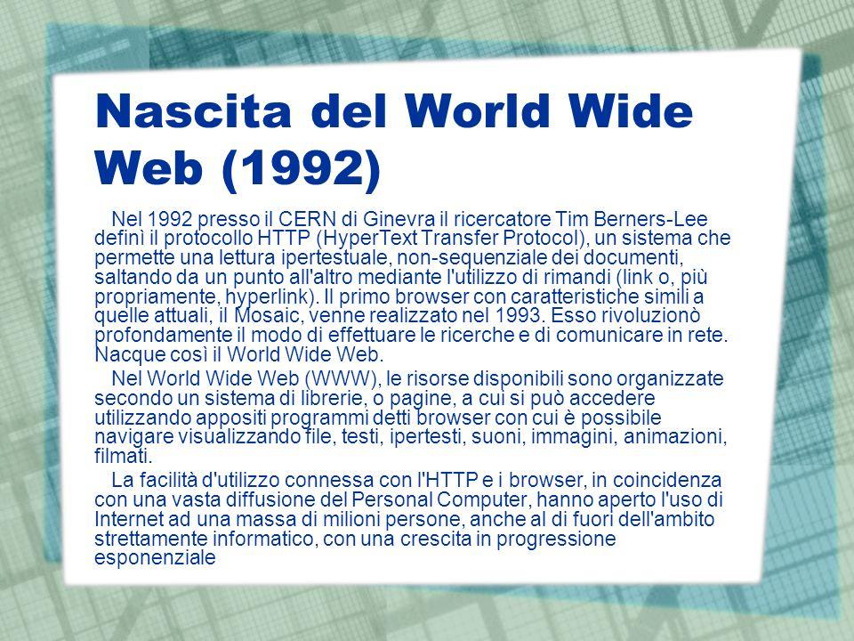 Nascita del World Wide Web (1992) Nel 1992 presso il CERN di Ginevra il ricercatore Tim Berners-Lee definì il protocollo HTTP (HyperText Transfer Protocol), un sistema che permette una lettura ipertestuale, non-sequenziale dei documenti, saltando da un punto all altro mediante l utilizzo di rimandi (link o, più propriamente, hyperlink).