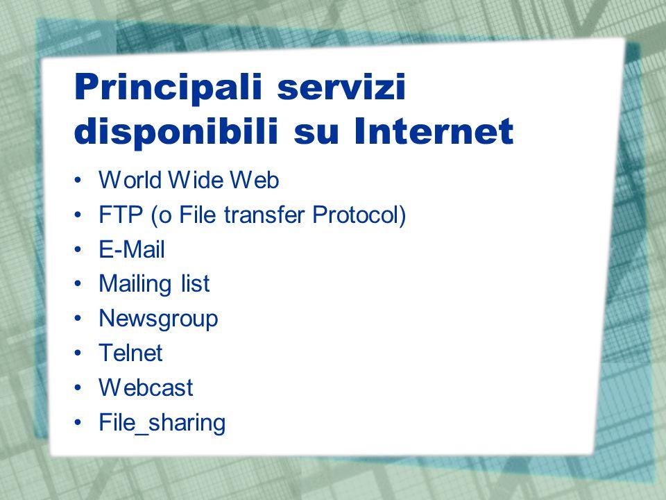 Principali servizi disponibili su Internet World Wide Web FTP (o File transfer Protocol) E-Mail Mailing list Newsgroup Telnet Webcast File_sharing