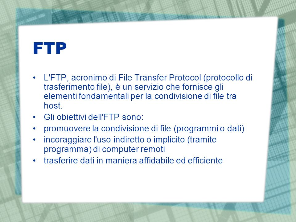 FTP L FTP, acronimo di File Transfer Protocol (protocollo di trasferimento file), è un servizio che fornisce gli elementi fondamentali per la condivisione di file tra host.