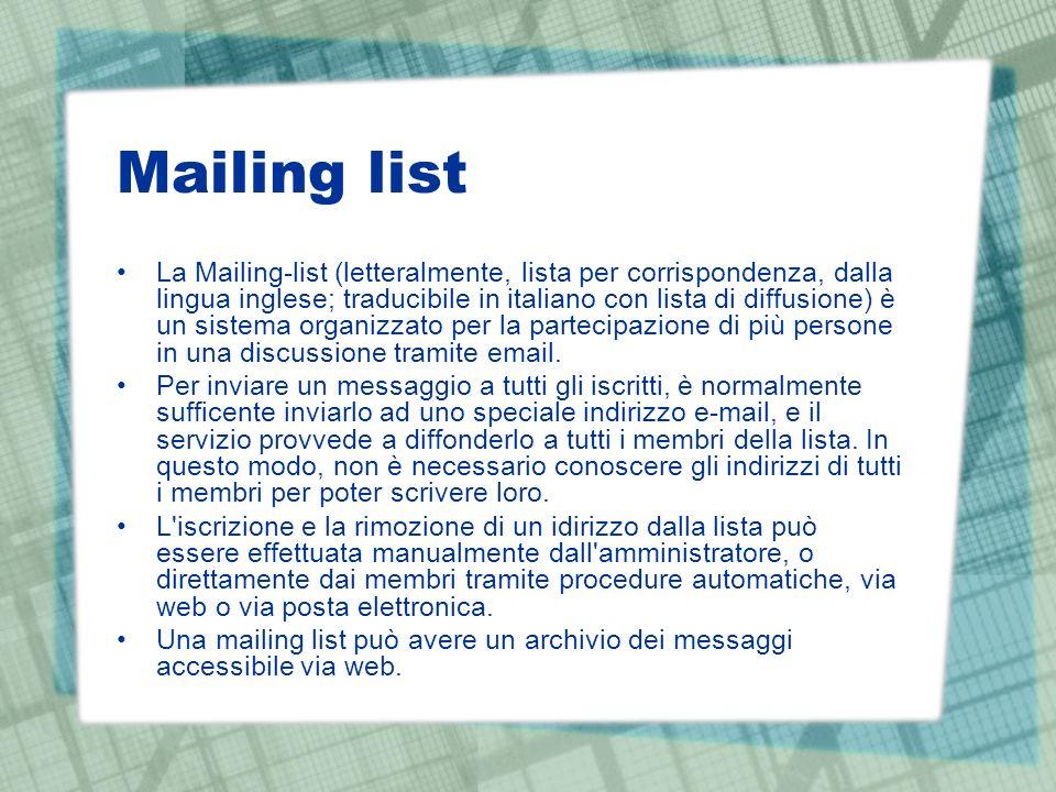 Mailing list La Mailing-list (letteralmente, lista per corrispondenza, dalla lingua inglese; traducibile in italiano con lista di diffusione) è un sistema organizzato per la partecipazione di più persone in una discussione tramite email.