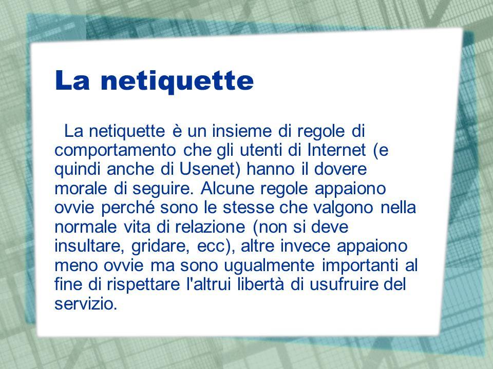 La netiquette La netiquette è un insieme di regole di comportamento che gli utenti di Internet (e quindi anche di Usenet) hanno il dovere morale di seguire.