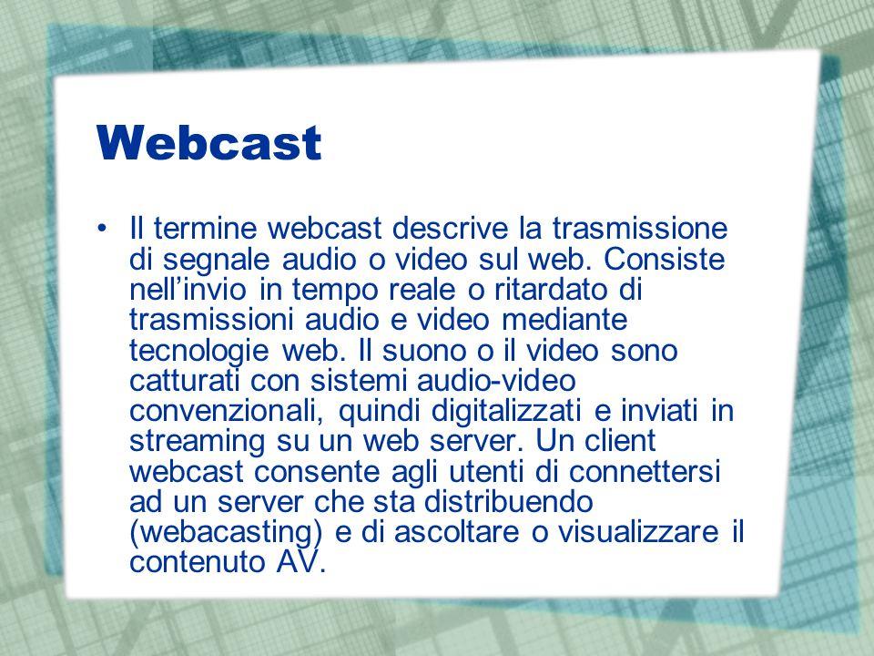 Webcast Il termine webcast descrive la trasmissione di segnale audio o video sul web. Consiste nellinvio in tempo reale o ritardato di trasmissioni au