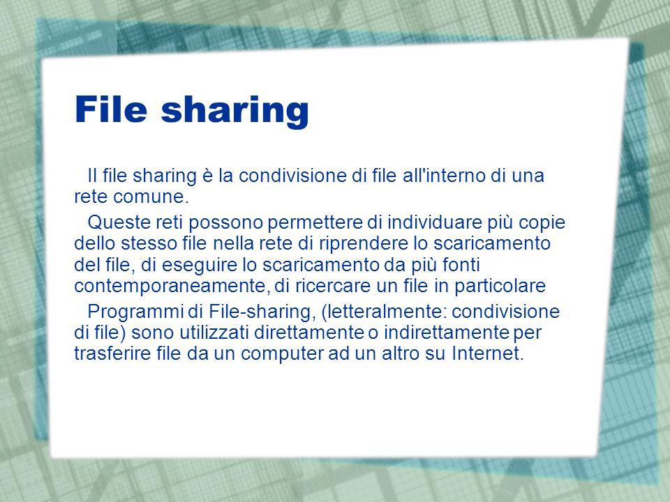 File sharing Il file sharing è la condivisione di file all'interno di una rete comune. Queste reti possono permettere di individuare più copie dello s