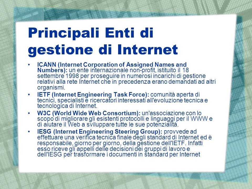 Principali Enti di gestione di Internet ICANN (Internet Corporation of Assigned Names and Numbers): un ente internazionale non-profit, istituito il 18 settembre 1998 per proseguire in numerosi incarichi di gestione relativi alla rete Internet che in precedenza erano demandati ad altri organismi.