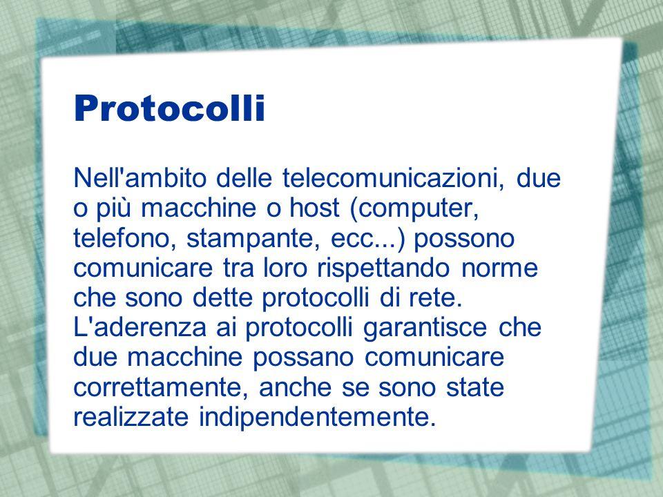 Protocolli Nell ambito delle telecomunicazioni, due o più macchine o host (computer, telefono, stampante, ecc...) possono comunicare tra loro rispettando norme che sono dette protocolli di rete.